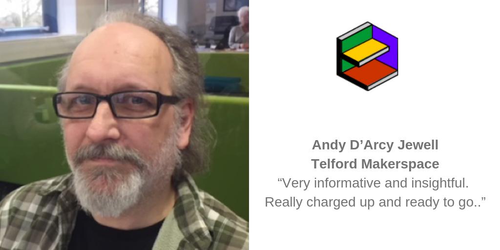 "Andy D'Arcy Jewell, Telford Makerspace: ""Very informative and insightful. Really charged up and ready to go.."""