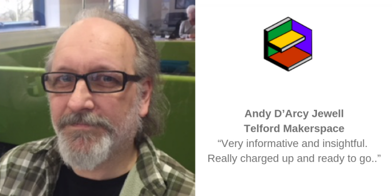 """Andy D'Arcy Jewell, Telford Makerspace: """"Very informative and insightful. Really charged up and ready to go.."""""""